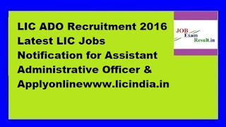 LIC ADO Recruitment 2016 Latest LIC Jobs Notification for Assistant Administrative Officer & Applyonlinewww.licindia.in