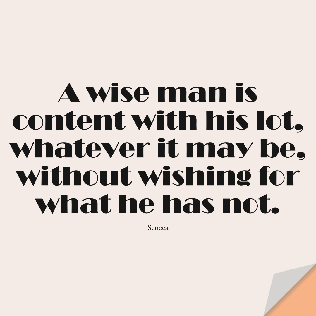 A wise man is content with his lot, whatever it may be, without wishing for what he has not. (Seneca);  #FearQuotes