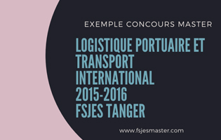 Exemple Concours Master Logistique Portuaire et Transport International 2015-2016 - Fsjes Tanger