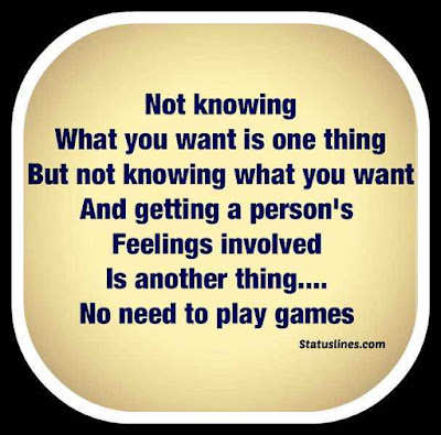 Not knowing what you want is one thing but not knowing what you want and getting a person's feelings involved is another thing..no need to play games.