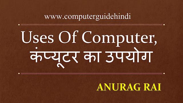 Uses Of Computer, कंप्यूटर का उपयोग