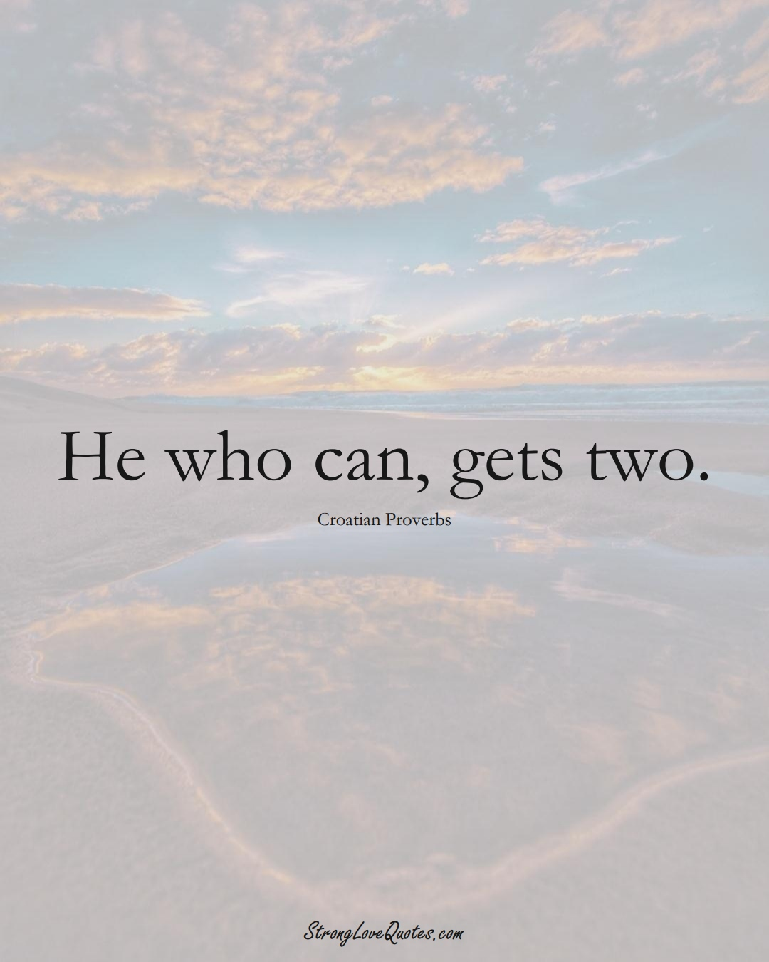 He who can, gets two. (Croatian Sayings);  #EuropeanSayings