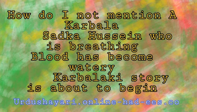 How do I not mention A Karbala     Sadka Hussein who is breathing Blood has become watery      Karbalaki story is about to begin