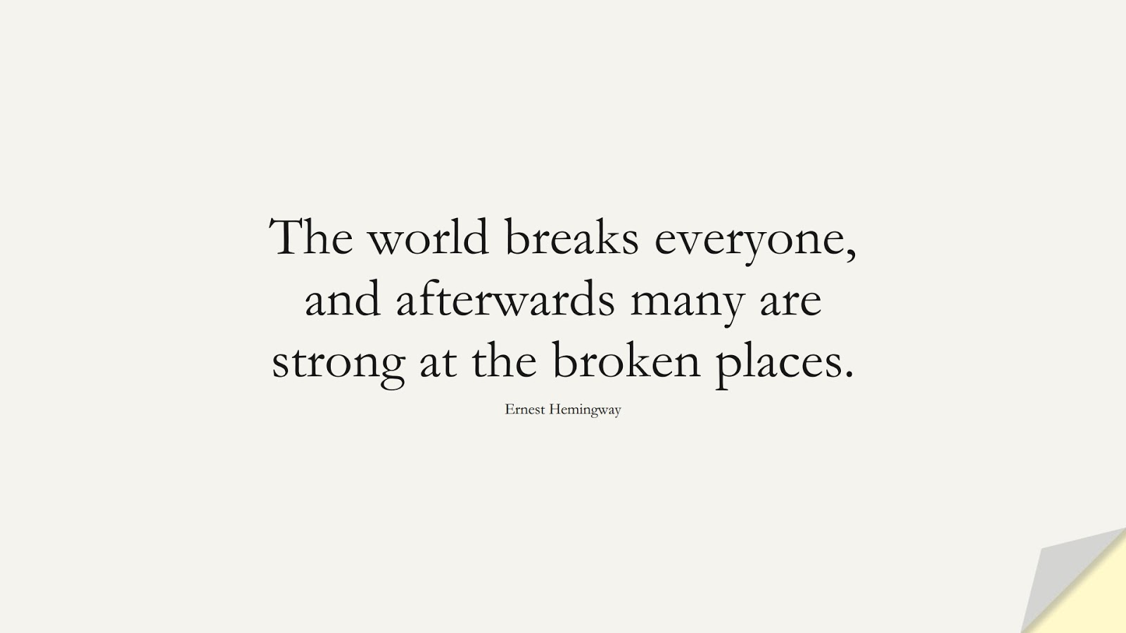 The world breaks everyone, and afterwards many are strong at the broken places. (Ernest Hemingway);  #ShortQuotes
