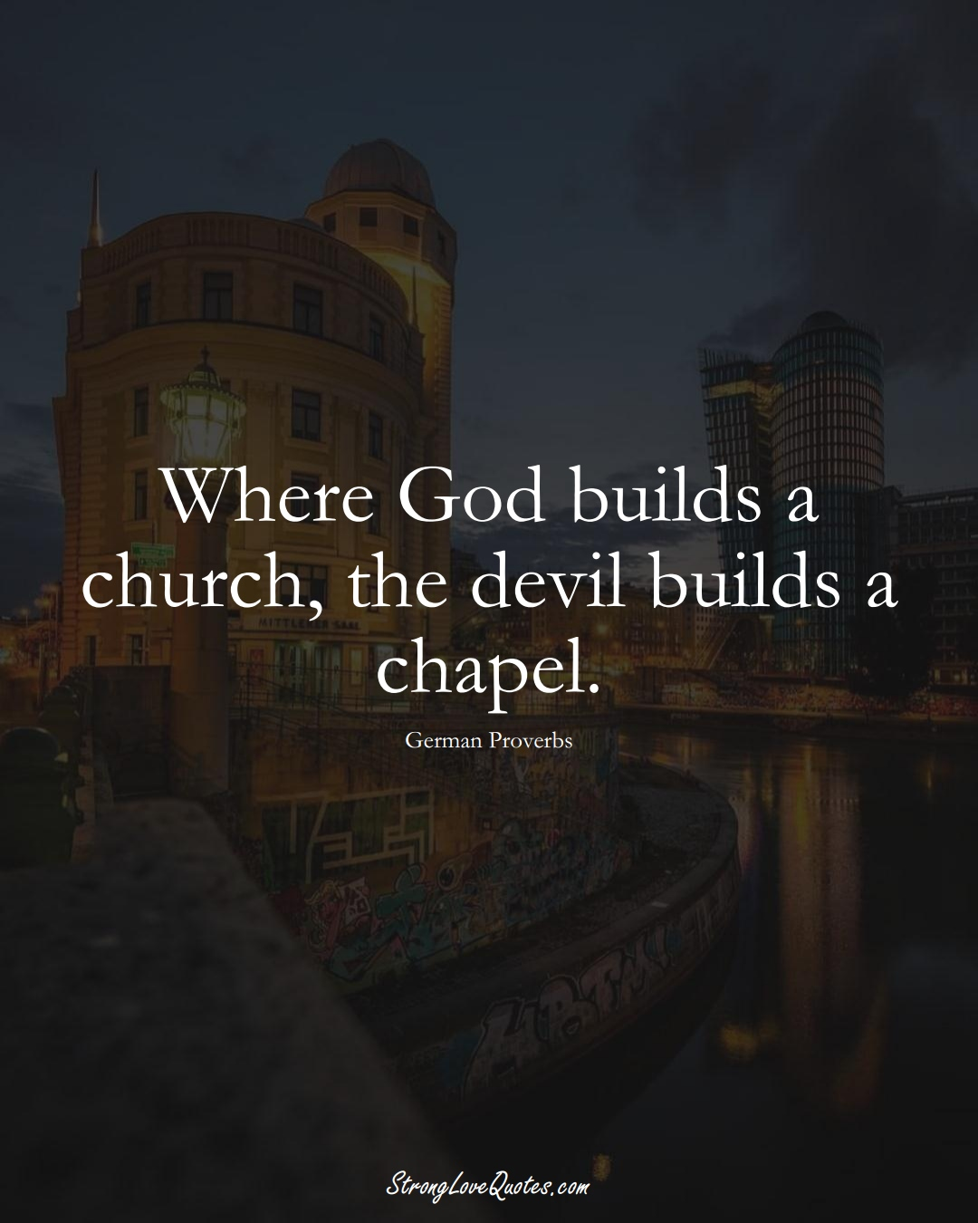 Where God builds a church, the devil builds a chapel. (German Sayings);  #EuropeanSayings