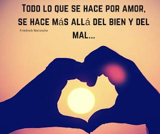 Todo lo que se hace por amor, se hace mas allá del bien y del mal...