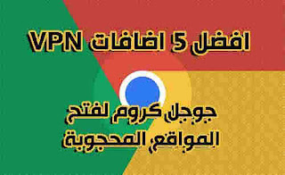أفضل 5 إضافات VPN  لجوجل كروم كلها مجانية