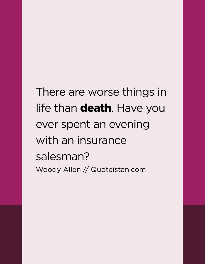 There are worse things in life than death. Have you ever spent an evening with an insurance salesman