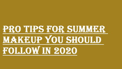 PRO TIPS FOR SUMMER MAKEUP YOU SHOULD FOLLOW IN 2020
