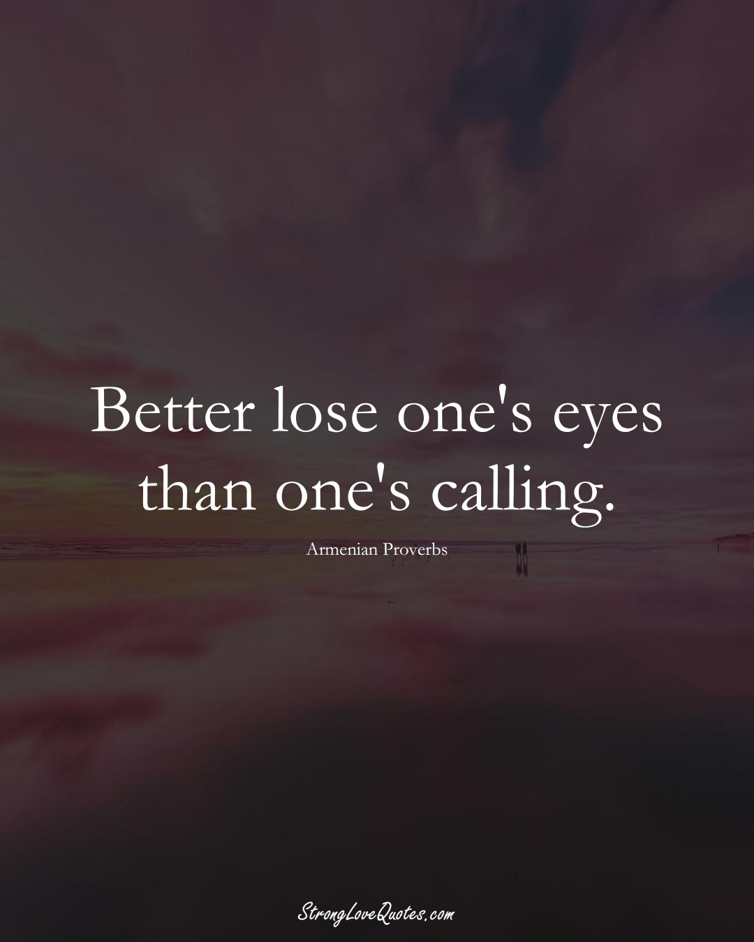Better lose one's eyes than one's calling. (Armenian Sayings);  #AsianSayings