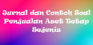 Jurnal dan Contoh Soal Penjualan Aset Tetap Sejenis