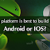 Which platform is best to build an app – Android or IOS?