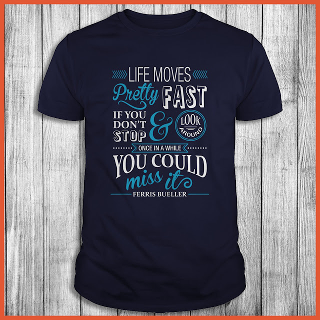 Life Moves Pretty Fast If You Don't Stop Once In A While You Could Miss It's Ferris Bueller Shirt
