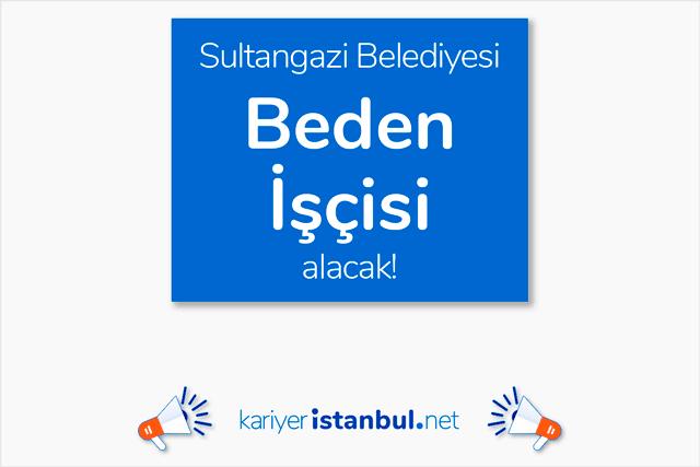 Sultangazi Belediyesi, çöp toplama ve çevre temizlik işi için 25 beden işçisi alacak. Detaylar kariyeristanbul.net'te!