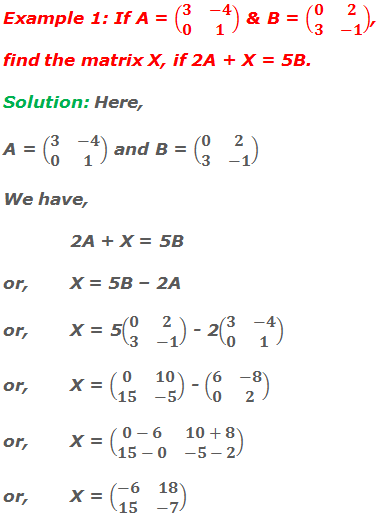 Example 1: If A = (■(3&-4@0&1)) and B = (■(0&2@3&-1)), find the matrix X if 2A + X = 5B. Solution: Here, A = (■(3&-4@0&1)) and B = (■(0&2@3&-1)) We have,  2A + X = 5B or,X = 5B – 2A or,X = 5(■(0&2@3&-1)) - 2(■(3&-4@0&1)) or,X = (■(0&10@15&-5)) - (■(6&-8@0&2)) or,X = (■(0-6&10+8@15-0&-5-2)) or,X = (■(-6&18@15&-7))