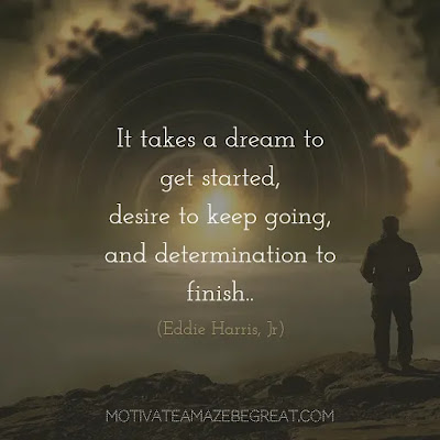 "Never Quit Quotes: ""It takes a dream to get started, desire to keep going, and determination to finish.""– Eddie Harris, Jr."