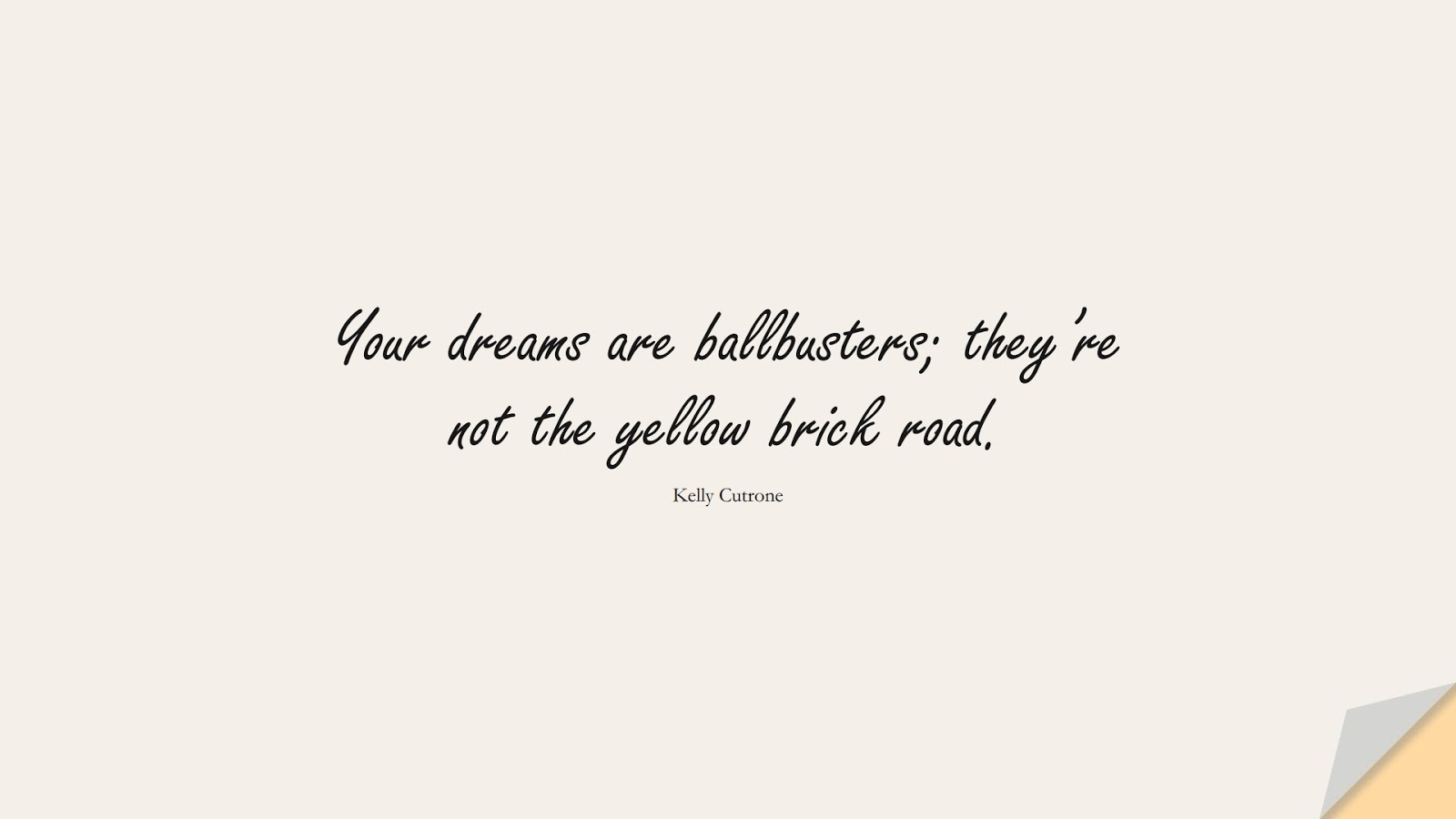 Your dreams are ballbusters; they're not the yellow brick road. (Kelly Cutrone);  #SuccessQuotes