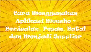 Cara Menggunakan Aplikasi Meesho ~ Berjualan, Pesan, Batal dan Menjadi Supplier