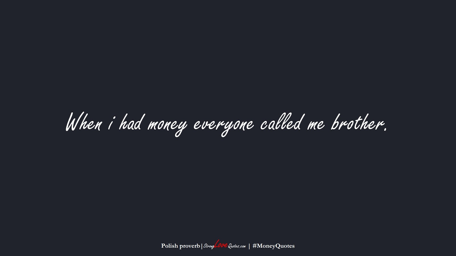 When i had money everyone called me brother. (Polish proverb);  #MoneyQuotes