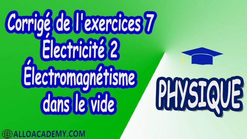 Corrigé de l'exercices 7 Électricité 2 ( Électromagnétisme dans le vide ) pdf