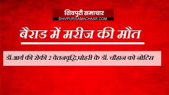 बैराड में मरीज की मौत: डॉ.आर्य की रोकी 2 वेतनवृद्धि,पोहरी के डॉ. चौहान को नोटिस | Bairad News