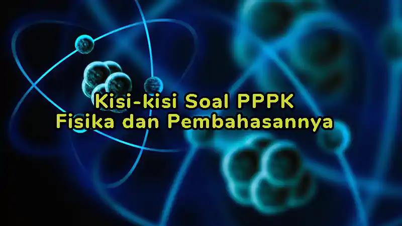 Kisi-kisi Soal P3K (PPPK) Fisika dan Pembahasannya