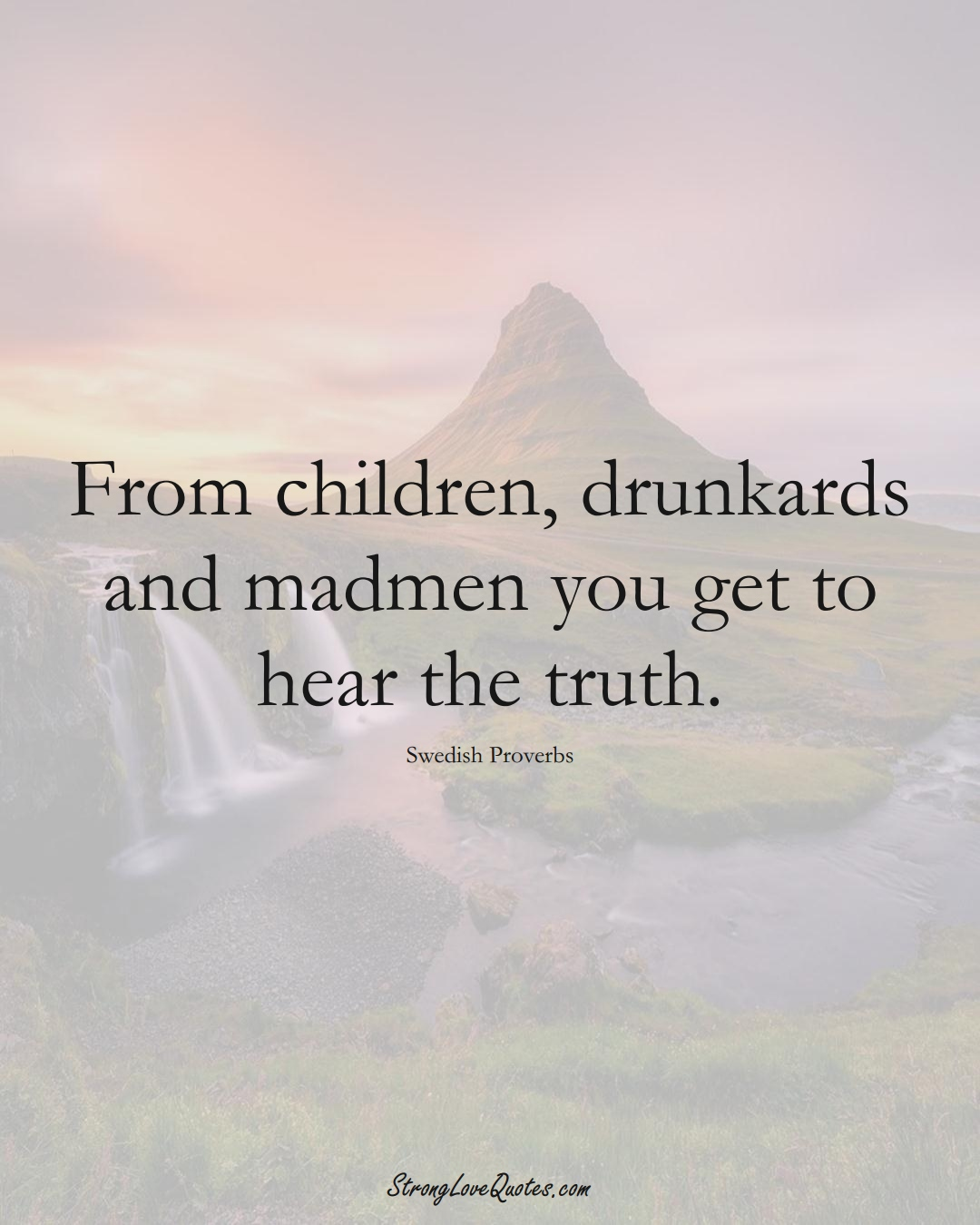 From children, drunkards and madmen you get to hear the truth. (Swedish Sayings);  #EuropeanSayings