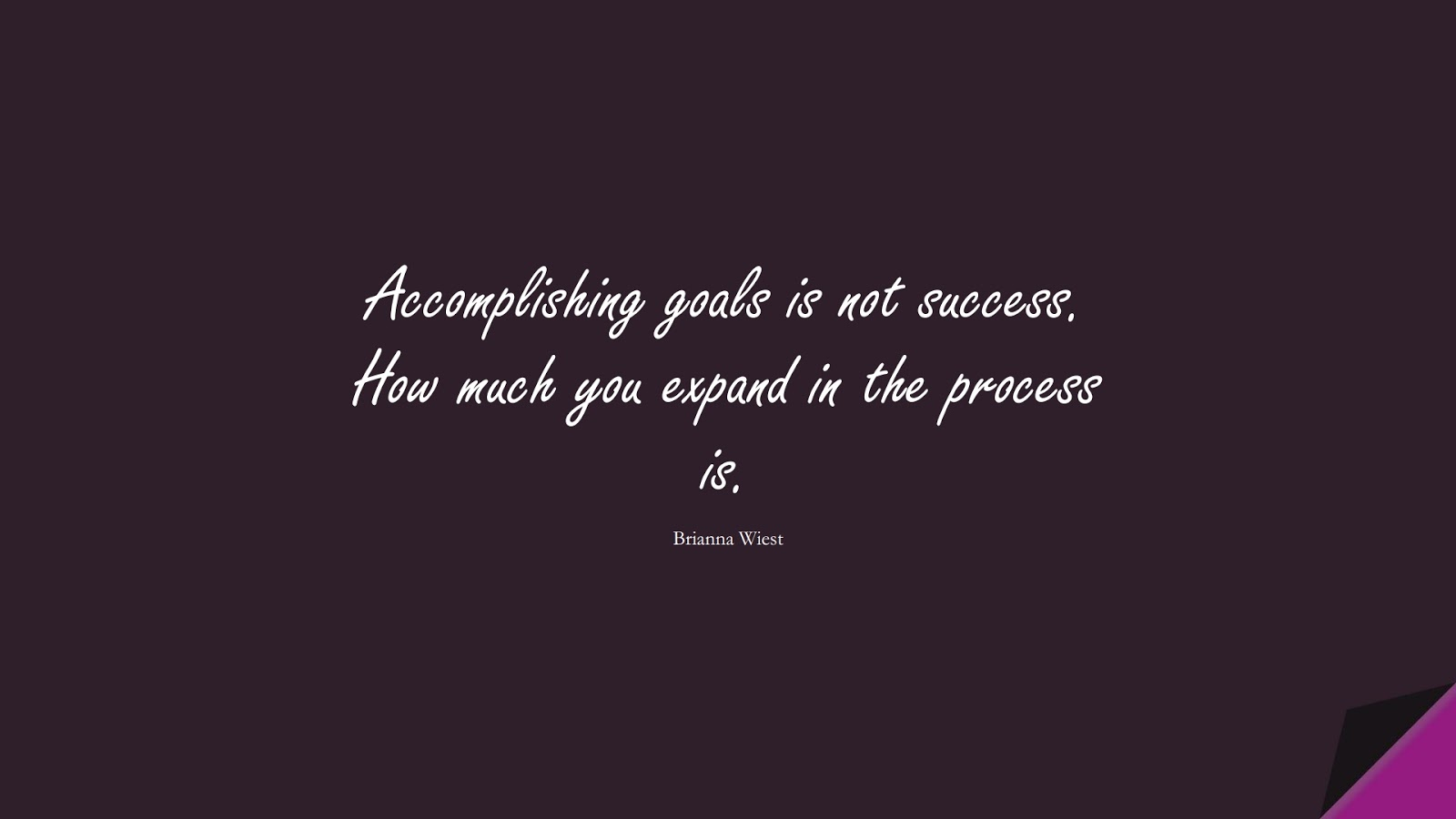 Accomplishing goals is not success. How much you expand in the process is. (Brianna Wiest);  #SuccessQuotes