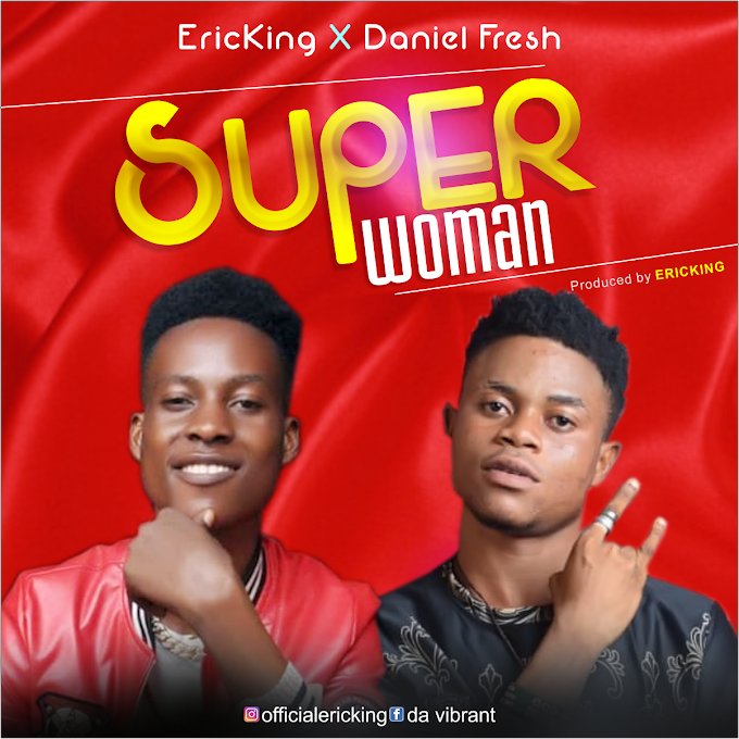 Music: Superwoman -  Ericking ft Daniel Fresh (Must Download)