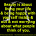 Beauty is about living your life & being happy with yourself inside & out & not worrying about what people think of you.