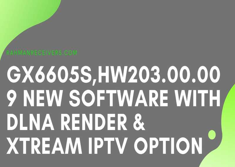 GGX6605S HW203.00.009 NEW SOFTWARE WITH DLNA RENDER & XTREAM IPTV OPTION 10 MAY 2020