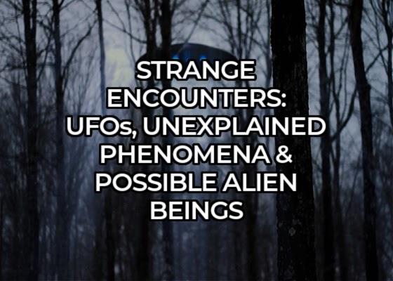 Strange Encounters: UFOs, Unexplained Phenomena & Possible Alien Beings