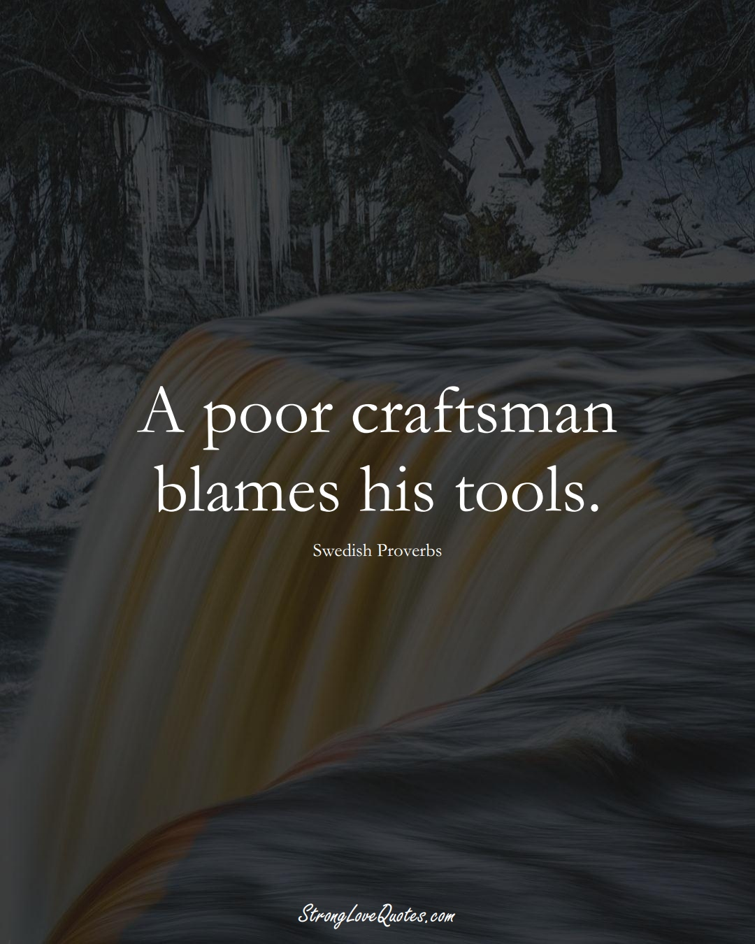 A poor craftsman blames his tools. (Swedish Sayings);  #EuropeanSayings