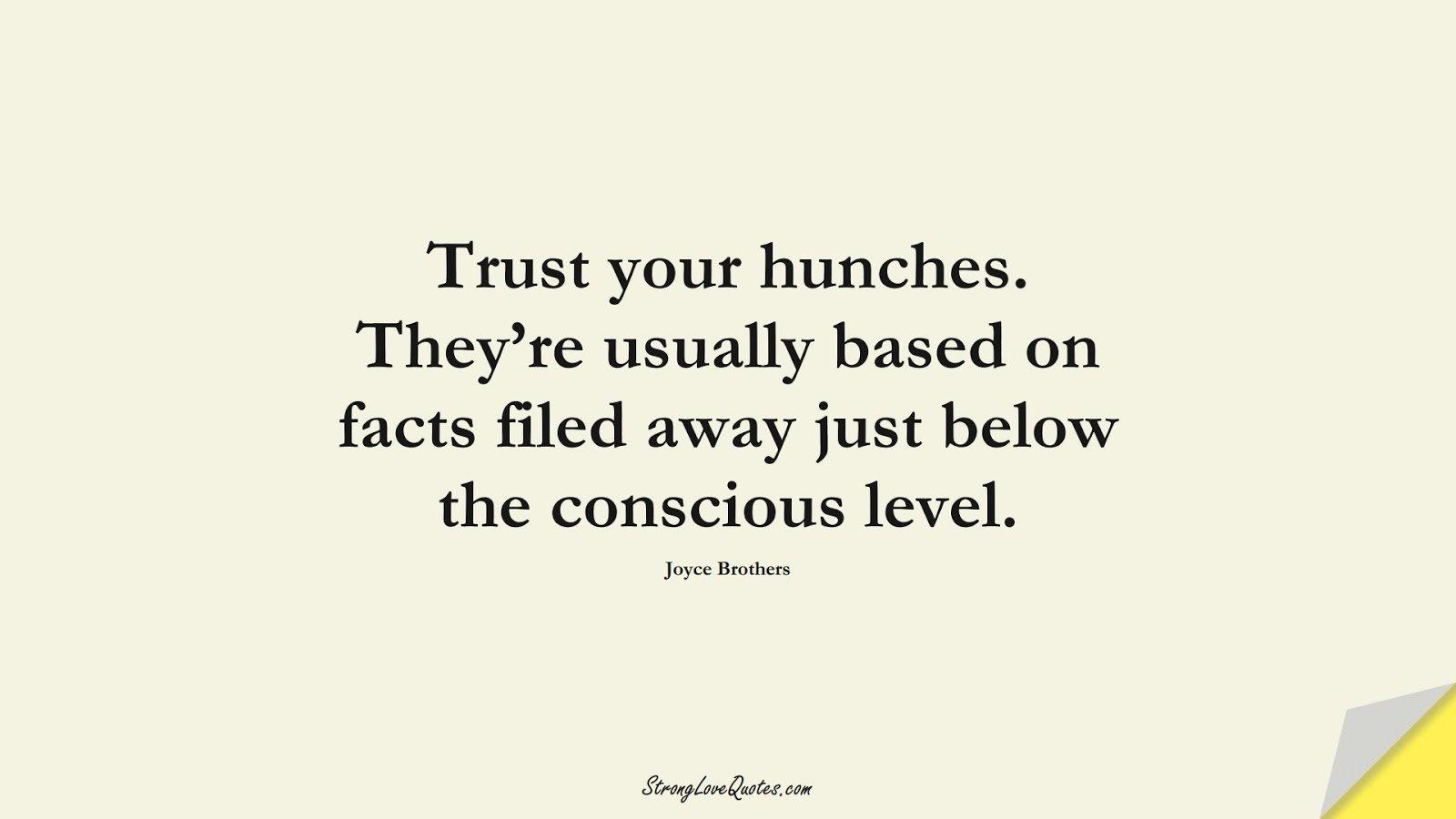 Trust your hunches. They're usually based on facts filed away just below the conscious level. (Joyce Brothers);  #KnowledgeQuotes