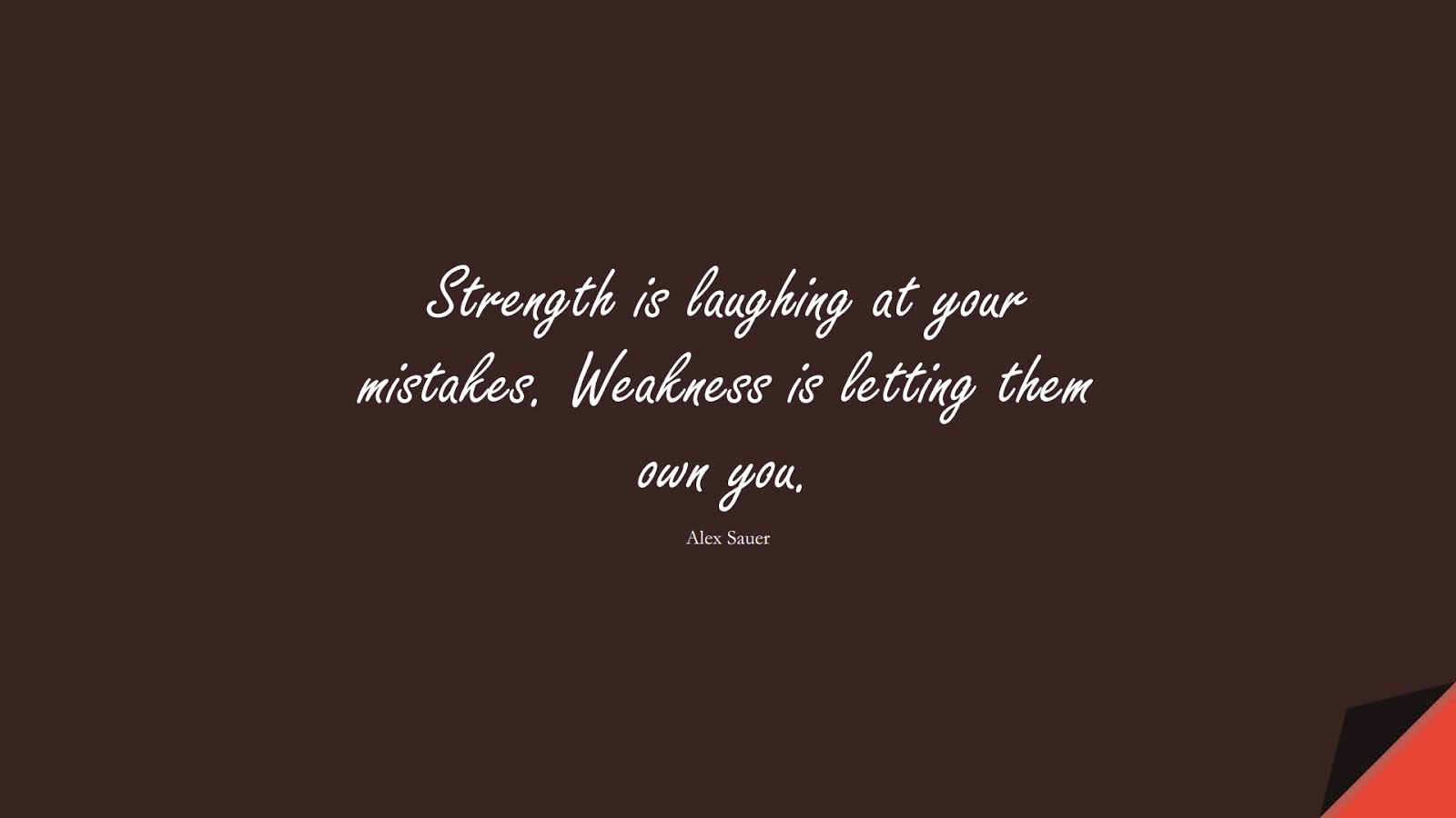 Strength is laughing at your mistakes. Weakness is letting them own you. (Alex Sauer);  #BeingStrongQuotes