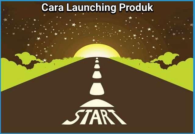 Cara Launching Produk Yang Bisa Buat Laris Manis, Pemula Wajib Coba!