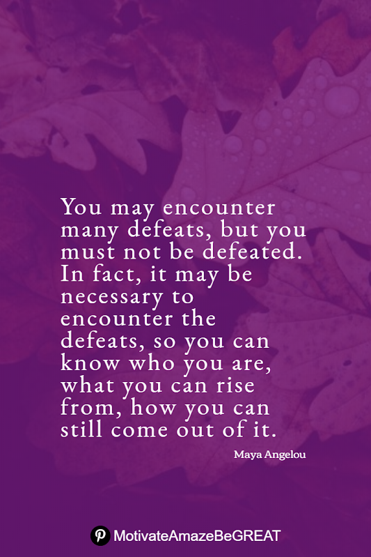 "Inspirational Quotes About Life And Struggles: ""You may encounter many defeats, but you must not be defeated. In fact, it may be necessary to encounter the defeats, so you can know who you are, what you can rise from, how you can still come out of it."" - Maya Angelou"