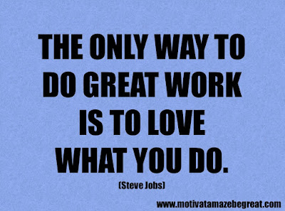 "Success Quotes And Sayings About Life: ""The only way to do great work is to love what you do."" – Steve Jobs"
