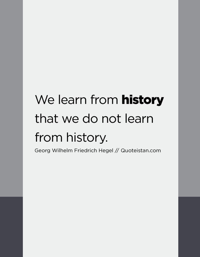 We learn from history that we do not learn from history.