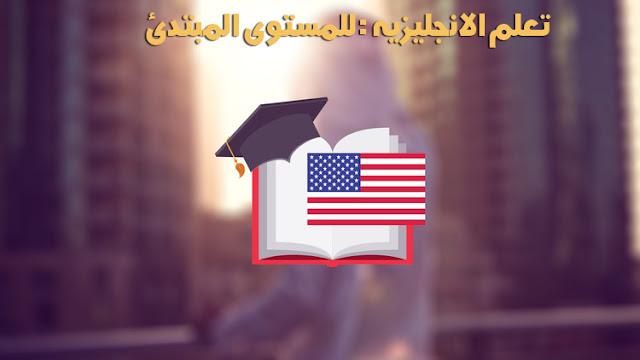 تعلم الانجليزيه : للمستوى المبتدئ