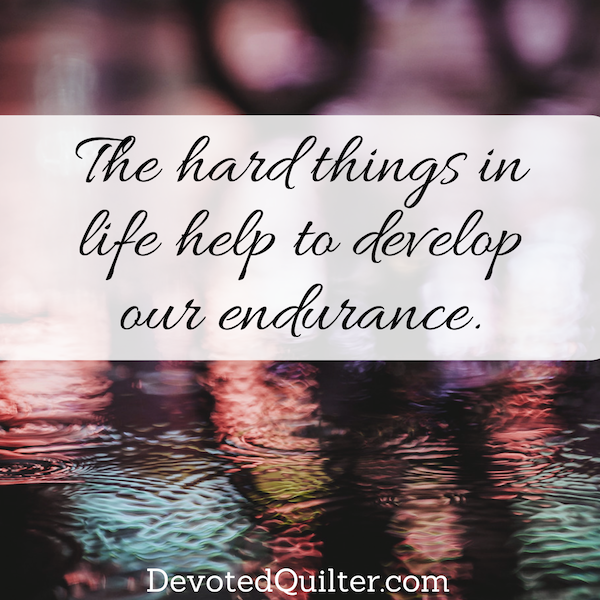 The hard things in life help to develop our endurance | DevotedQuilter.com