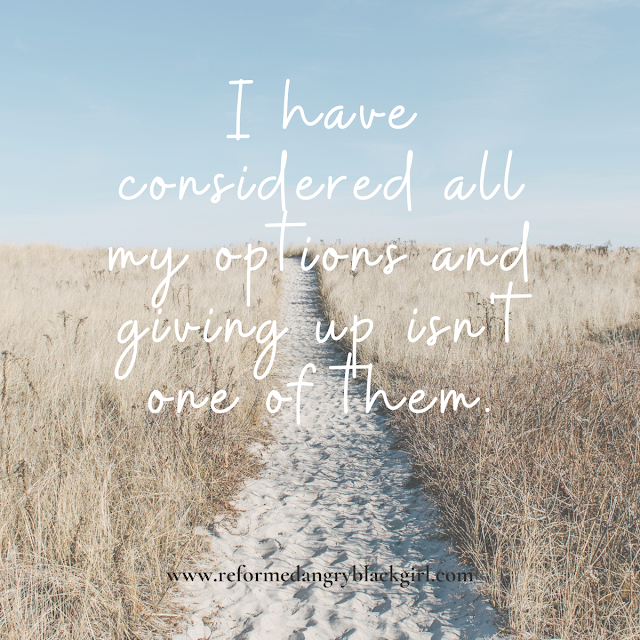 I have consider all my options and giving up isn't one of them.