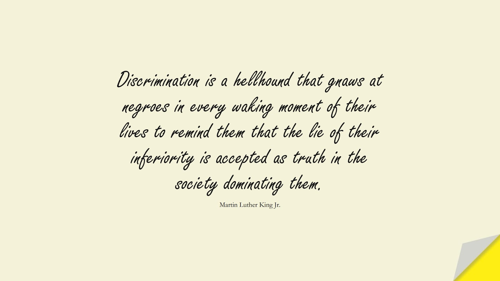 Discrimination is a hellhound that gnaws at negroes in every waking moment of their lives to remind them that the lie of their inferiority is accepted as truth in the society dominating them. (Martin Luther King Jr.);  #MartinLutherKingJrQuotes