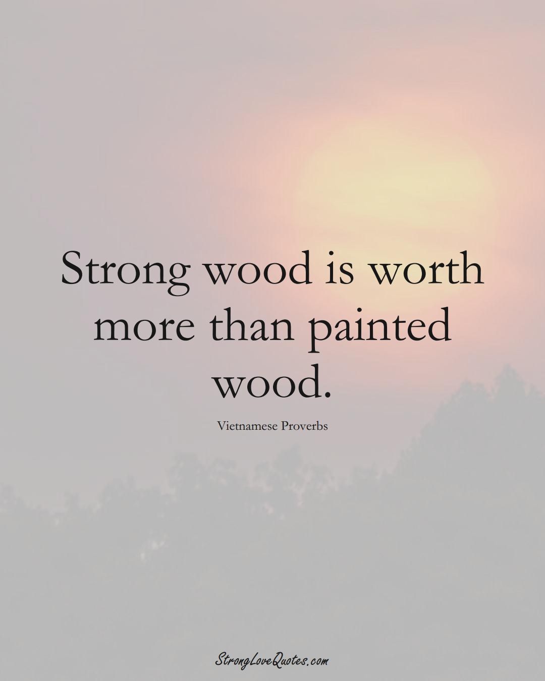 Strong wood is worth more than painted wood. (Vietnamese Sayings);  #AsianSayings