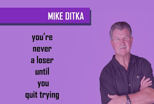 Quote by MIKE DITKA - You're never a loser until you quit trying
