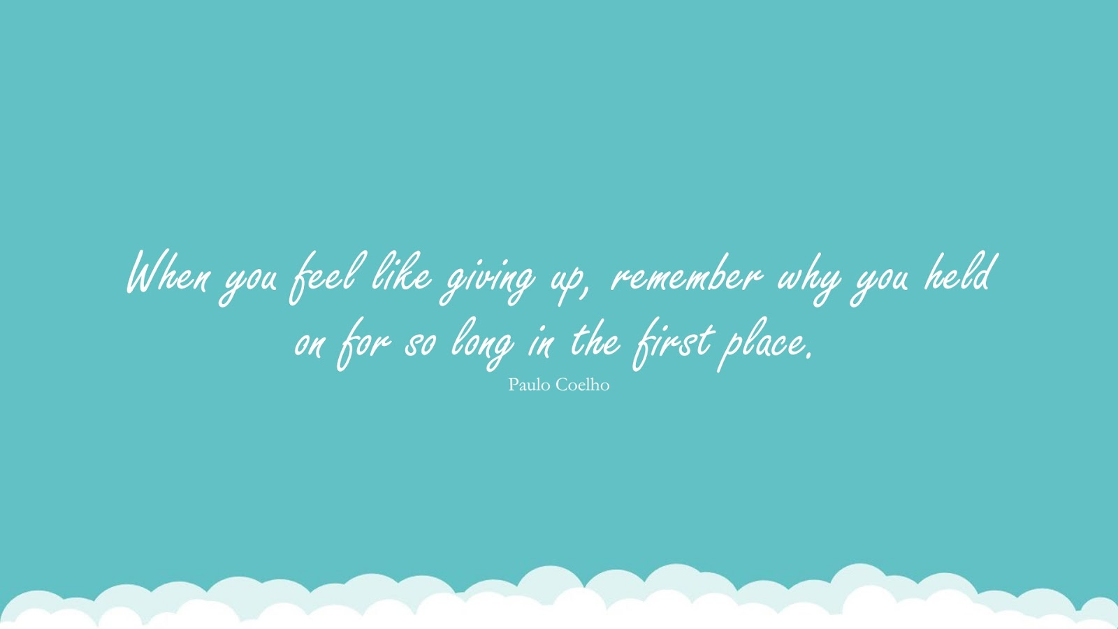 When you feel like giving up, remember why you held on for so long in the first place. (Paulo Coelho);  #NeverGiveUpQuotes