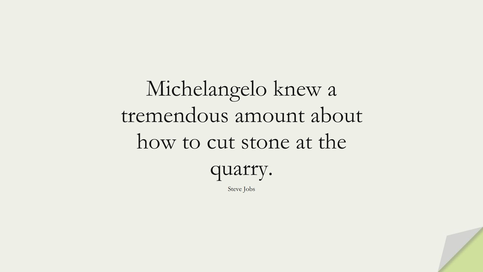 Michelangelo knew a tremendous amount about how to cut stone at the quarry. (Steve Jobs);  #SteveJobsQuotes