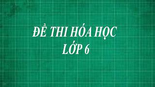 Tổng hợp những đề thi hóa học lớp 6 bằng phương pháp thực nghiệm từ dễ đến khó
