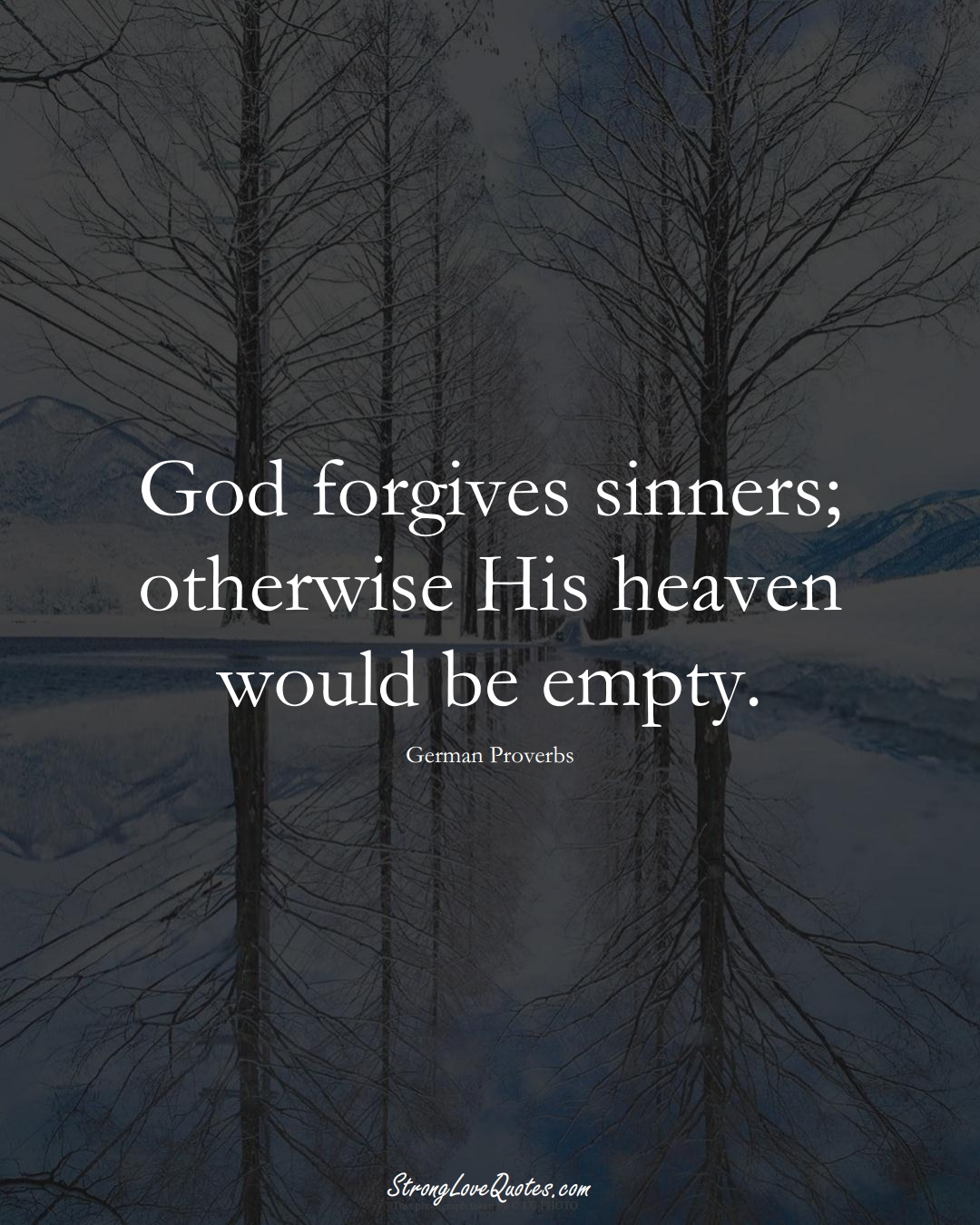 God forgives sinners; otherwise His heaven would be empty. (German Sayings);  #EuropeanSayings