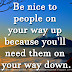 Be nice to people on your way up because you'll need them on your way down.